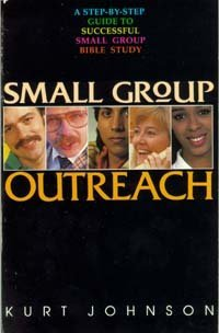 Small Group Outreach: How to Begin and Lead Outreach Bible Study Groups: Johnson, Kurt W.