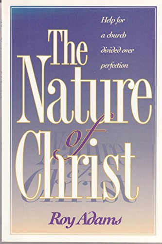 The nature of Christ: Help for a church divided over perfection: Adams, Roy