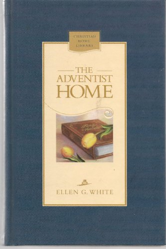 The Adventist home: Counsels to Seventh-Day Adventist families (Christian home library): White, ...