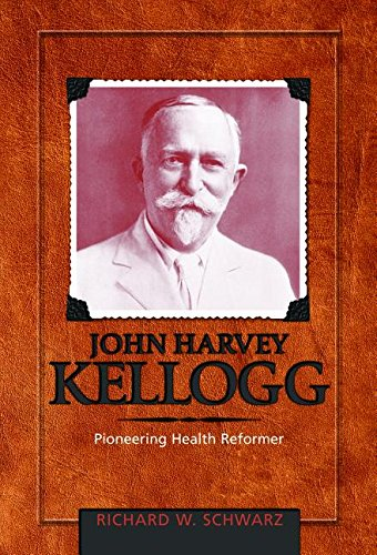 John Harvey Kellogg, MD: Richard W Schwarz