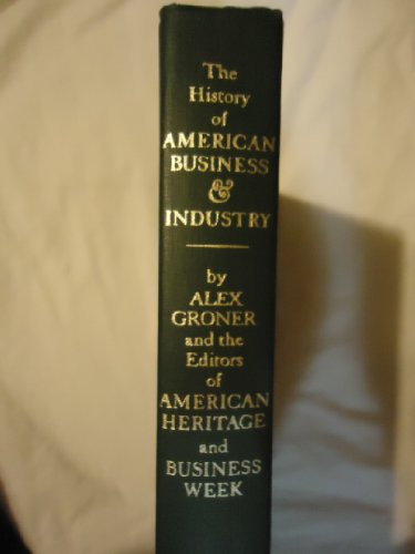 The American Heritage History of American Business & Industry: Groner, Alex, and the editors of...