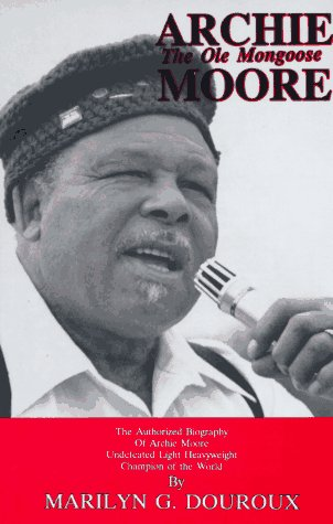 Archie Moore: The Ole Mongoose The Authorized Biography of Archie Moore, Undefeated Light ...