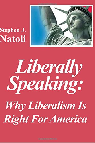 Liberally Speaking:: Why Liberalism Is Right For America: Natoli, Stephen J.