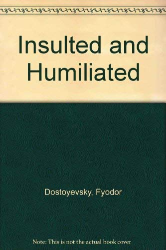 Insulted and Humiliated: Dostoyevsky, Fyodor