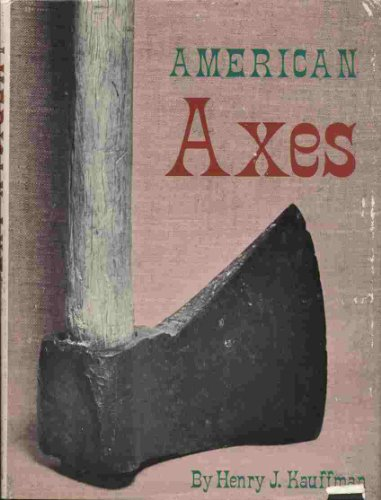American Axes: A Survey of Their Development and Their Makers: Kauffman, Henry J.