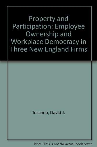 Property and Participation: Employee Ownership and Workplace Democracy in Three New England Firms: ...