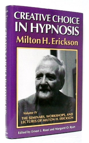 Creative Choice in Hypnosis (The Seminars, Workshops, and Lectures of Milton H. Erickson, Vol 4) (v. 4)