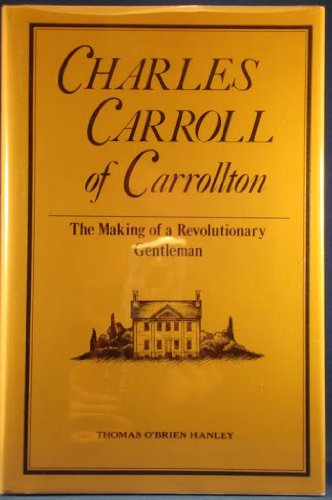 I. Charles Carroll of Carrollton: The Making of a Revolutionary Gentleman / II. Revolutionary ...