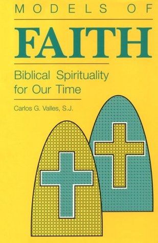 Models of Faith: Biblical Spirituality for Our: Carlos G Valles
