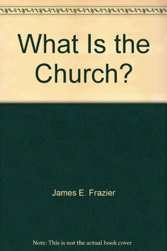 What Is the Church?: James E. Frazier