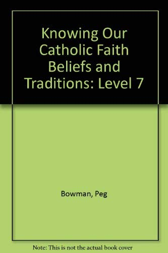 Knowing Our Catholic Faith Beliefs and Traditions: Level 7: Bowman, Peg
