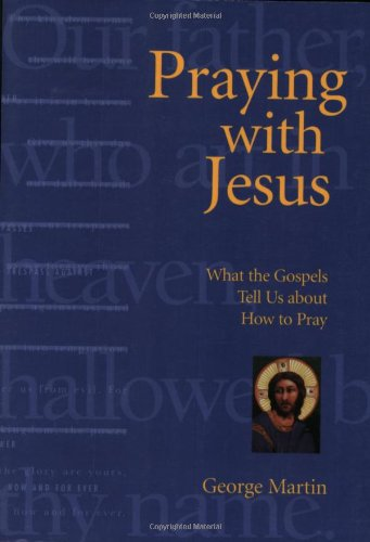 Praying With Jesus: What the Gospels Tell: George Martin