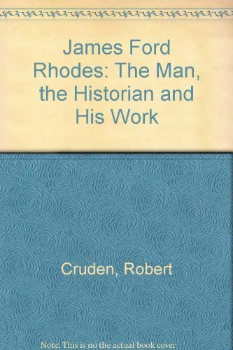 James Ford Rhodes: The Man the Historian and His Work: Robert Cruden