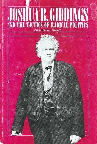 Joshua R. Giddings and the Tactics of Radical Politics: STEWART, JAMEW BREWER
