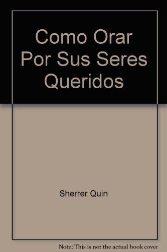 Como Orar Por Sus Seres Queridos (082971829X) by Sherrer, Quin