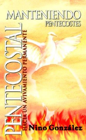 Manteniendo Pentecostes Pentecostal: Hacia Un Avivamiento Permanente: Gonzalez, Nino