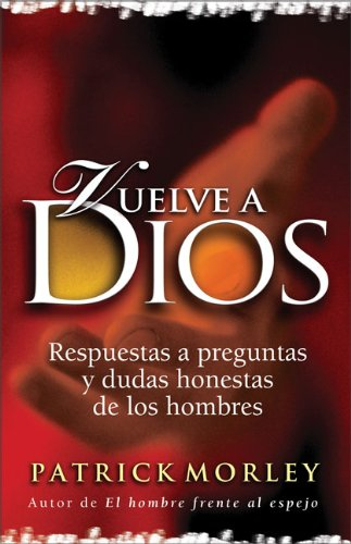 Vuelve a Dios: Respuestas a preguntas y dudas honestas de los hombres (Spanish Edition) (0829735690) by Patrick Morley
