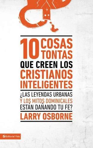 9780829740424: 10 cosas tontas que creen los cristianos inteligentes: ¿Las leyendas urbanas y los mitos dominicales están dañando tu fe? (Spanish Edition)