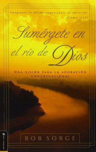 Sumergete en el Rio Dios: Una Vision Para la Adoracion Congregacional (Paperback): Bob Sorge