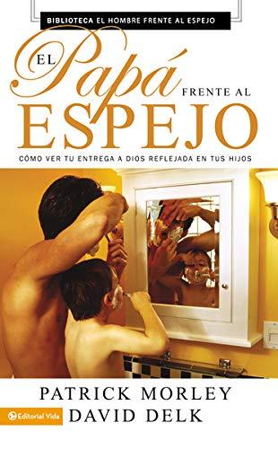 El papá frente al espejo: Cómo ver tu entrega a Dios reflejada en tus hijos (Spanish Edition) (0829752773) by Patrick Morley; David Delk