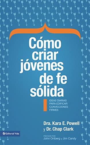 Cómo criar jóvenes de fe sólida: Ideas diarias para edificar sobre convicciones firmes (Spanish Edition) (0829760776) by Powell, Kara E.; Clark, Chap