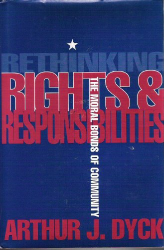 Rethinking Rights And Responsibilities The Moral Bonds Of Community: Dyck, Arthur J.