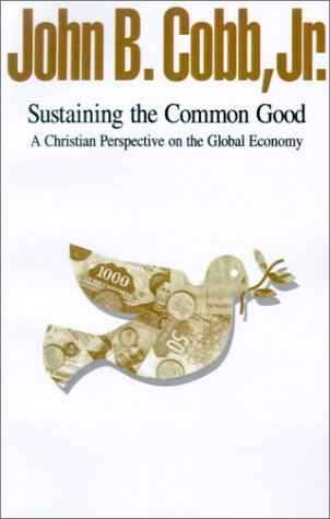 Sustaining the Common Good: A Christian Perspective on the Global Economy: John B., Jr. Cobb