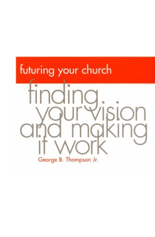 Futuring Your Church: Finding Your Vision and Making It Work: Thompson, George B.