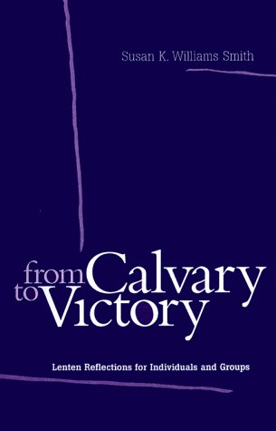 From Calvary to Victory: Lenten Reflections for Individuals and Groups (9780829813593) by Susan K. Williams Smith