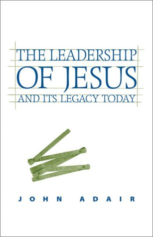The Leadership of Jesus and Its Legacy Today: John Eric Adair