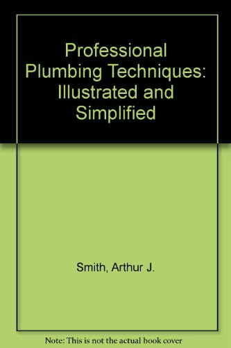 Professional plumbing techniques--illustrated & simplified: Smith, Arthur J