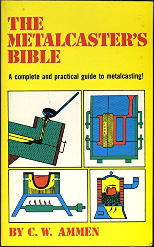 The Metalcaster's Bible: A complete and practical guide ot metalcasting! (0830611738) by C. W. Ammen