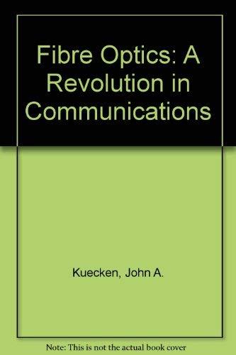 Fibre Optics: A Revolution in Communications: Kuecken, John A.