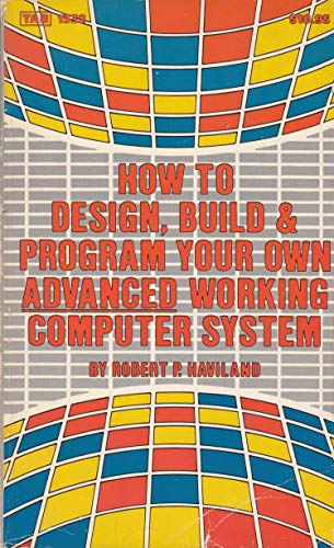 How to Design, Build and Program Your Own Advanced Working Computer System: Haviland, Robert P.