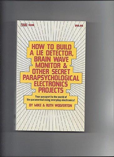 How to Build a Lie Detector, Brain Wave Monitor & Other Secret Parapsychological Electronics ...
