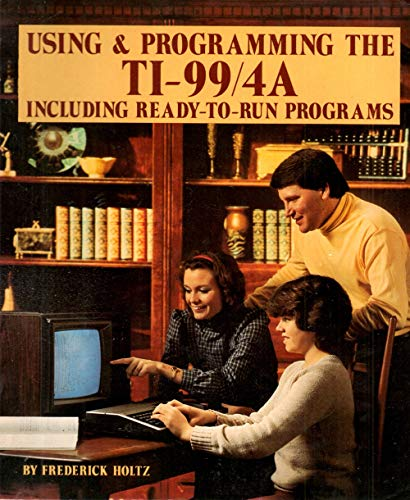 Using and Programming the Ti-99/4A, Including Ready-To-Run Programs: Holtz, Frederick