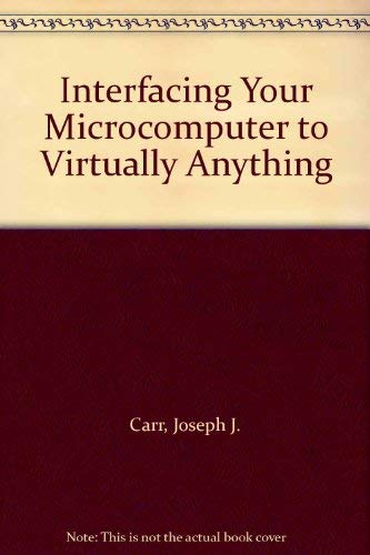 Interfacing Your Microcomputer to Virtually Anything: Carr, Joseph J.