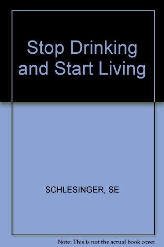 Stop Drinking and Start Living: Schlesinger, Ph.D., Stephen E. And John J. Gillick, Ph.D.