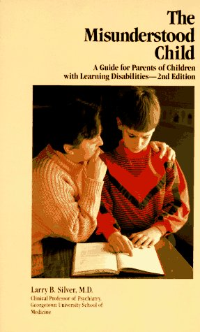 The Misunderstood Child: A Guide for Parents of Children With Learning Disabilities (0830628371) by Larry B. Silver