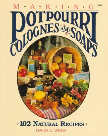 Making Potpourri, Colognes, and Soaps: 102 Natural: Webb, David A.