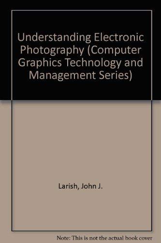 Understanding Electronic Photography (Computer Graphics Technology and: Larish, John J.