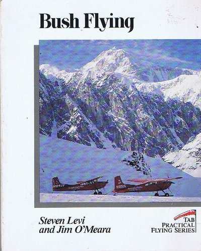 Bush Flying (Practical Flying Series): Levi, Steven C.; O'Meara, Jim
