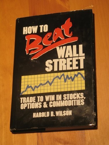 How to Beat Wall Street: Trading to Win in Stocks, Options and Commodities: Wilson, Harold B.
