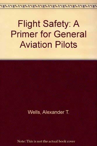 Flight Safety: A Primer for General Aviation Pilots: Wells, Alexander T.