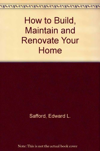 How to Build, Maintain, and Renovate Your Home: Safford, Edward L.
