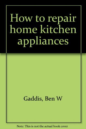 How to repair home kitchen appliances: Gaddis, Ben W