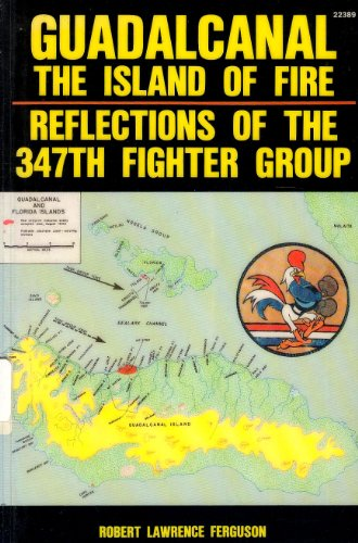 Guadalcanal, the Island of Fire: Reflections of the 347th Fighter Group: Ferguson, Robert Lawrence