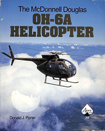 The McDonnell Douglas OH-6A Helicopter - Aero Series 38: Porter, Donald J.