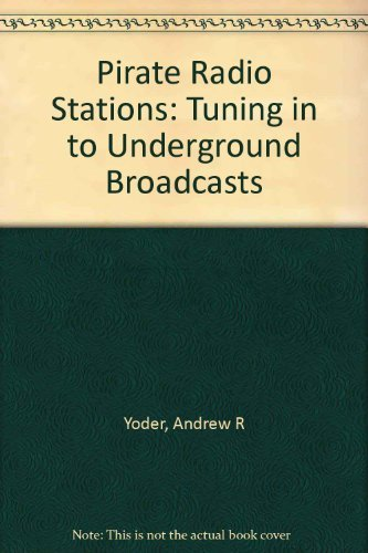 Pirate Radio Stations: Tuning in to Underground Broadcasts: Yoder, Andrew R.