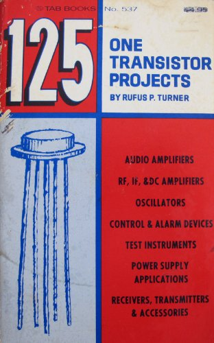 125 One-Transistor Projects,: Turner, Rufus P.
